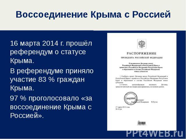 16 марта 2014 г. прошёл референдум о статусе Крыма. 16 марта 2014 г. прошёл референдум о статусе Крыма. В референдуме приняло участие 83 % граждан Крыма. 97 % проголосовало «за воссоединение Крыма с Россией».