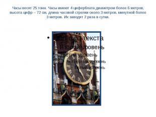 Часы весят 25 тонн. Часы имеют 4 циферблата диаметром более 6 метров, высота циф