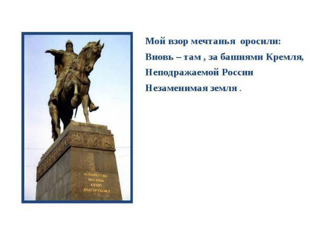 Мой взор мечтанья оросили: Мой взор мечтанья оросили: Вновь – там , за башнями Кремля, Неподражаемой России Незаменимая земля .