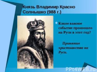 Князь Владимир Красно Солнышко (988 г.) Какое важное событие произошло на Руси в