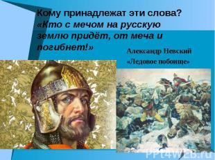 Кому принадлежат эти слова? «Кто с мечом на русскую землю придёт, от меча и поги