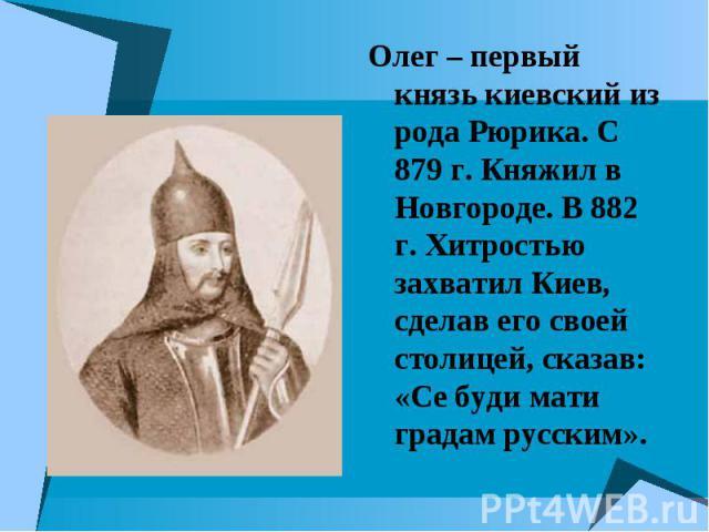 Олег – первый князь киевский из рода Рюрика. С 879 г. Княжил в Новгороде. В 882 г. Хитростью захватил Киев, сделав его своей столицей, сказав: «Се буди мати градам русским».