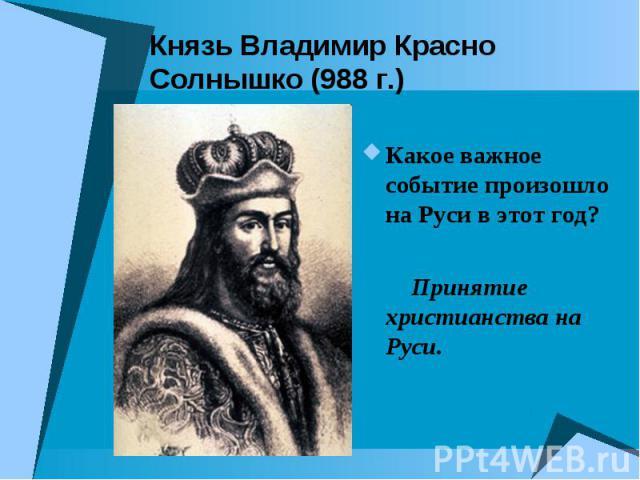 Князь Владимир Красно Солнышко (988 г.) Какое важное событие произошло на Руси в этот год? Принятие христианства на Руси.