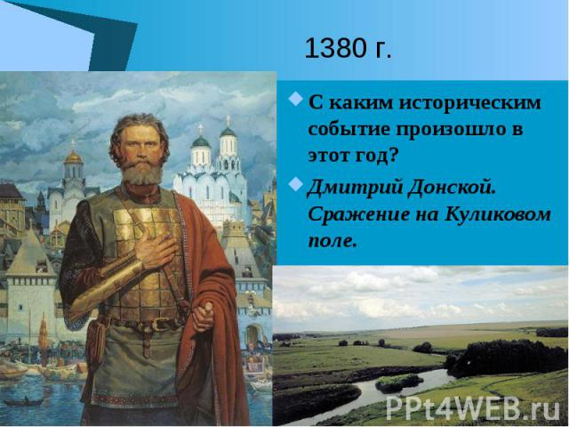 1380 г. С каким историческим событие произошло в этот год? Дмитрий Донской. Сражение на Куликовом поле.