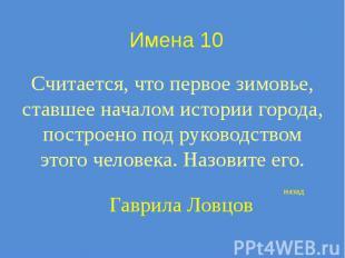 Имена 10 Считается, что первое зимовье, ставшее началом истории города, построен