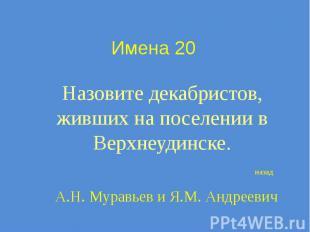 Имена 20 Назовите декабристов, живших на поселении в Верхнеудинске.