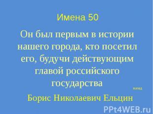 Имена 50 Он был первым в истории нашего города, кто посетил его, будучи действую