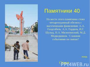 Памятники 40 На месте этого памятника стоял четырехгранный обелиск с высеченными