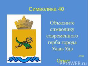 Символика 40 Объясните символику современного герба города Улан-Удэ