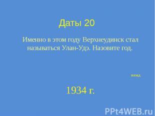 Даты 20 Именно в этом году Верхнеудинск стал называться Улан-Удэ. Назовите год.