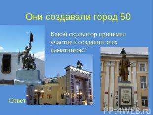 Они создавали город 50 Какой скульптор принимал участие в создании этих памятник