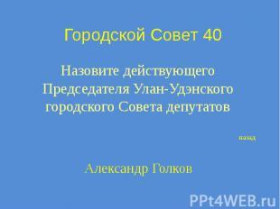 Городской Совет 40 Назовите действующего Председателя Улан-Удэнского городского
