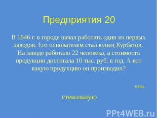 Предприятия 20 В 1846 г. в городе начал работать один из первых заводов. Его осн