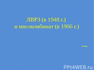 ЛВРЗ (в 1948 г.) и мясокомбинат (в 1966 г.)