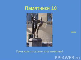 Памятники 10 Где и кому поставлен этот памятник?