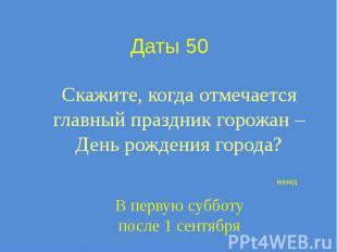 Даты 50 Скажите, когда отмечается главный праздник горожан – День рождения город