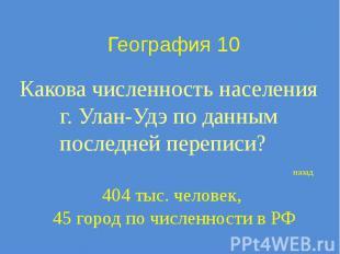 География 10 Какова численность населения г. Улан-Удэ по данным последней перепи