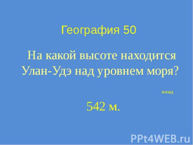География 50 На какой высоте находится Улан-Удэ над уровнем моря?