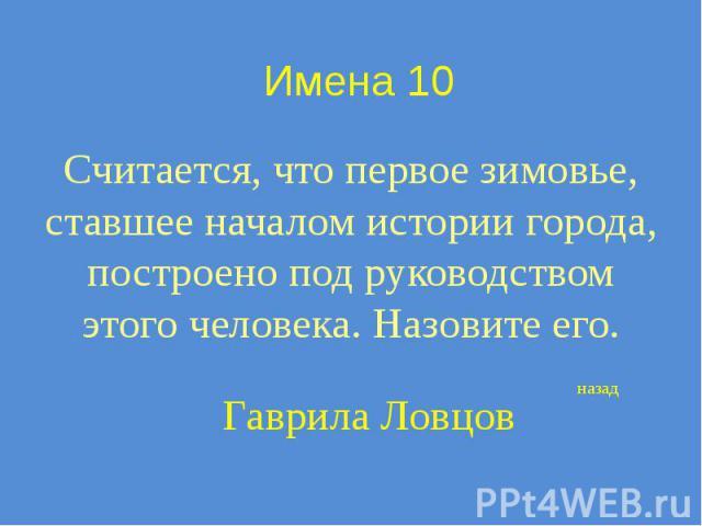 Имена 10 Считается, что первое зимовье, ставшее началом истории города, построено под руководством этого человека. Назовите его.