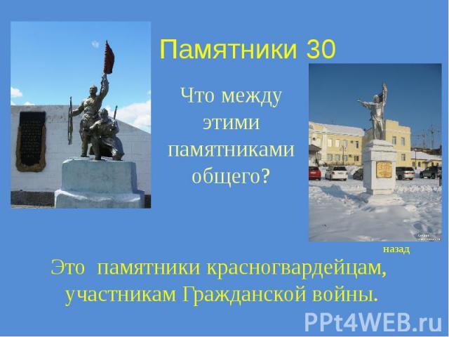 Памятники 30 Что между этими памятниками общего?