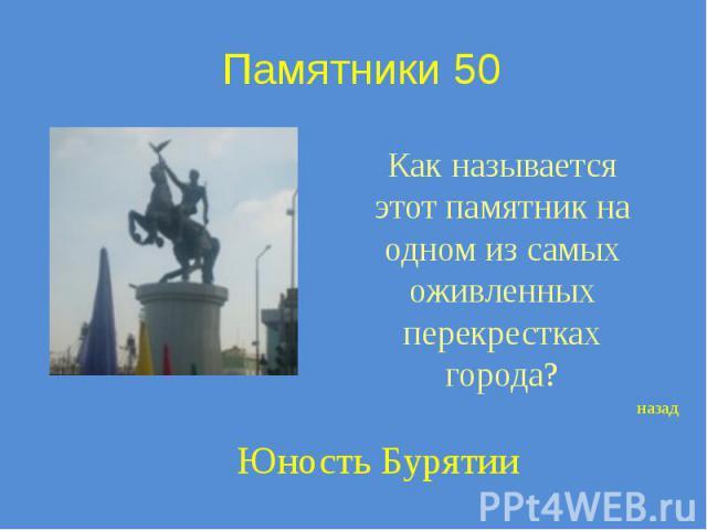 Памятники 50 Как называется этот памятник на одном из самых оживленных перекрестках города?