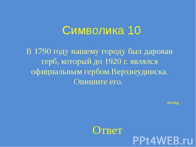 Символика 10 В 1790 году нашему городу был дарован герб, который до 1920 г. являлся официальным гербом Верхнеудинска. Опишите его.