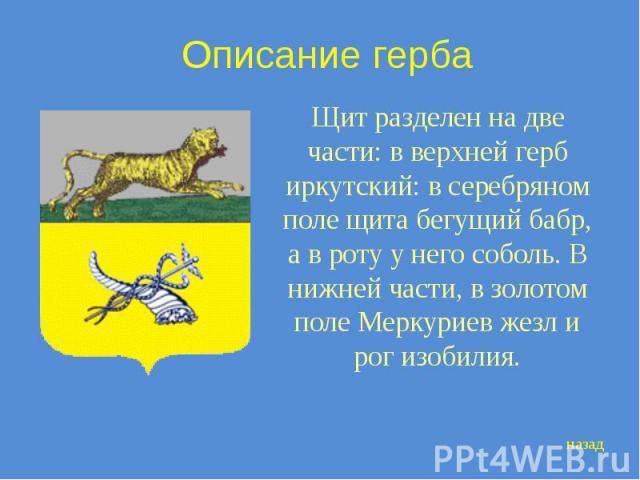 Описание герба Щит разделен на две части: в верхней герб иркутский: в серебряном поле щита бегущий бабр, а в роту у него соболь. В нижней части, в золотом поле Меркуриев жезл и рог изобилия.