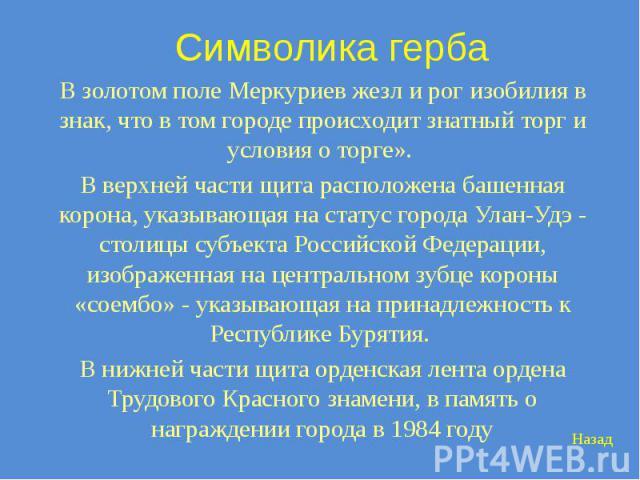 Символика герба В золотом поле Меркуриев жезл и рог изобилия в знак, что в том городе происходит знатный торг и условия о торге». В верхней части щита расположена башенная корона, указывающая на статус города Улан-Удэ - столицы субъекта Российской Ф…