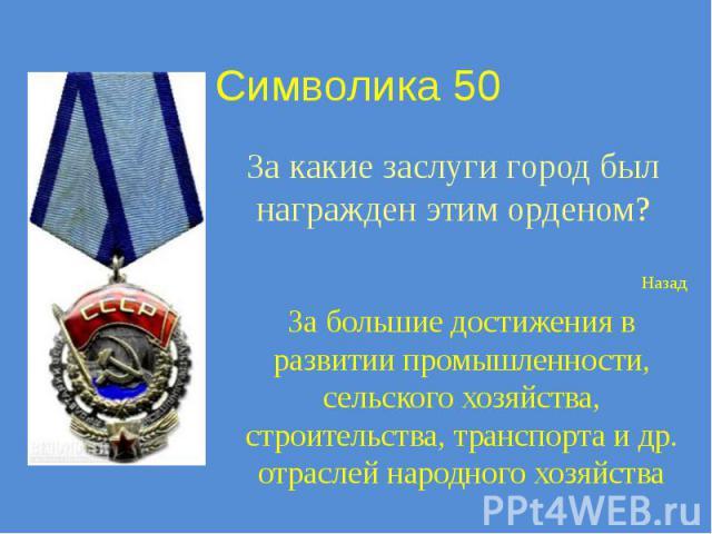Символика 50 За какие заслуги город был награжден этим орденом?