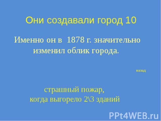 Они создавали город 10 Именно он в 1878 г. значительно изменил облик города.