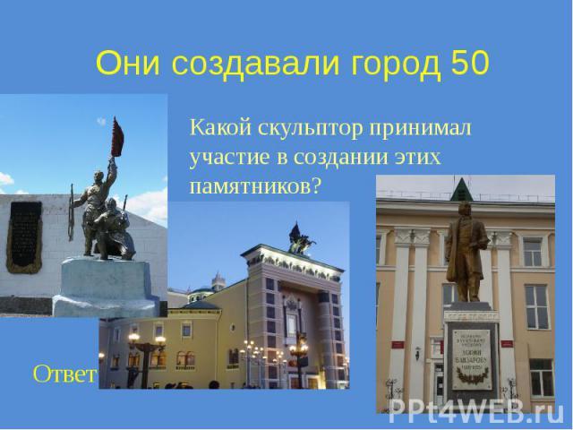 Они создавали город 50 Какой скульптор принимал участие в создании этих памятников?