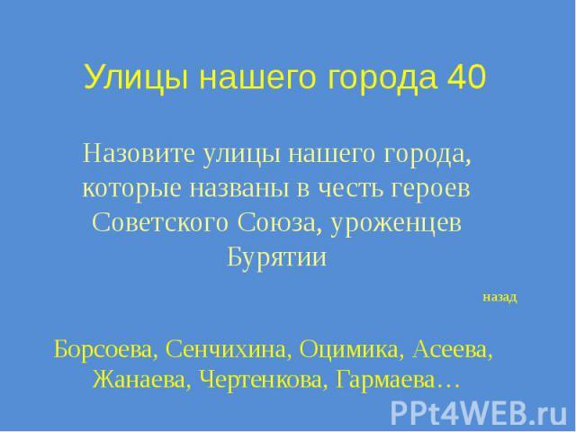 Улицы нашего города 40 Назовите улицы нашего города, которые названы в честь героев Советского Союза, уроженцев Бурятии
