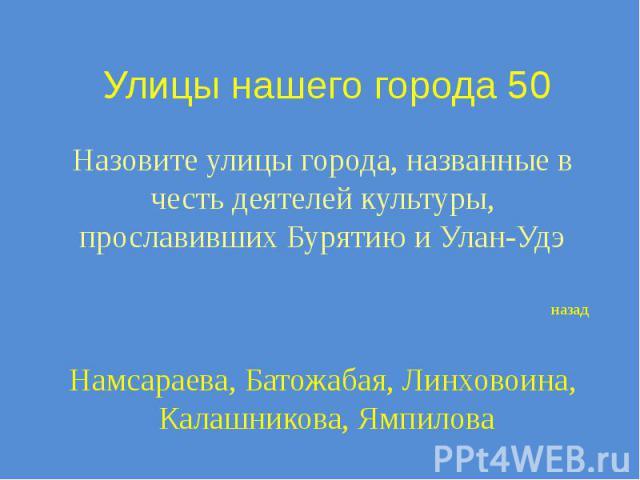 Улицы нашего города 50 Назовите улицы города, названные в честь деятелей культуры, прославивших Бурятию и Улан-Удэ