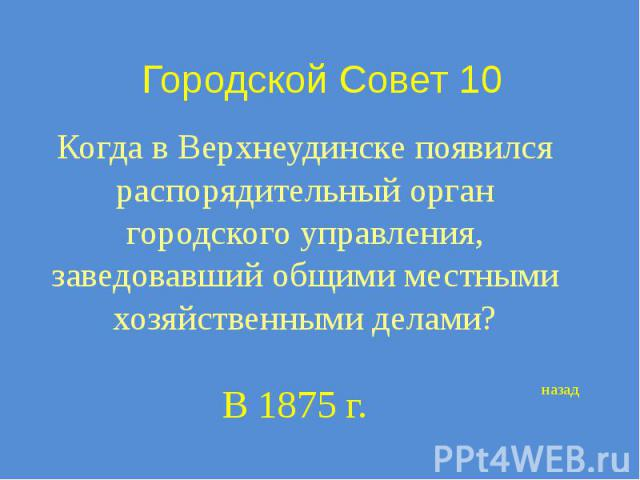 Городской Совет 10 Когда в Верхнеудинске появился распорядительный орган городского управления, заведовавший общими местными хозяйственными делами?