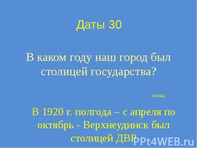 Даты 30 В каком году наш город был столицей государства?