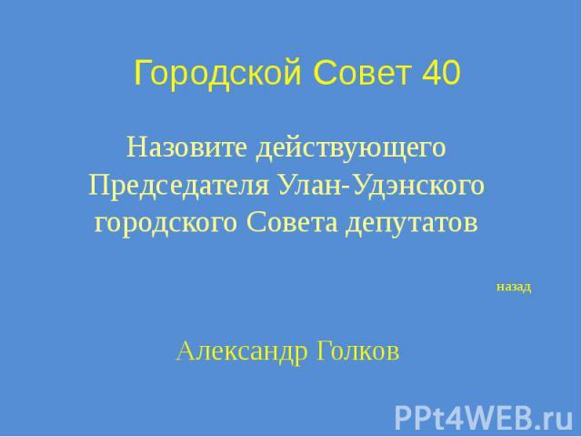 Городской Совет 40 Назовите действующего Председателя Улан-Удэнского городского Совета депутатов