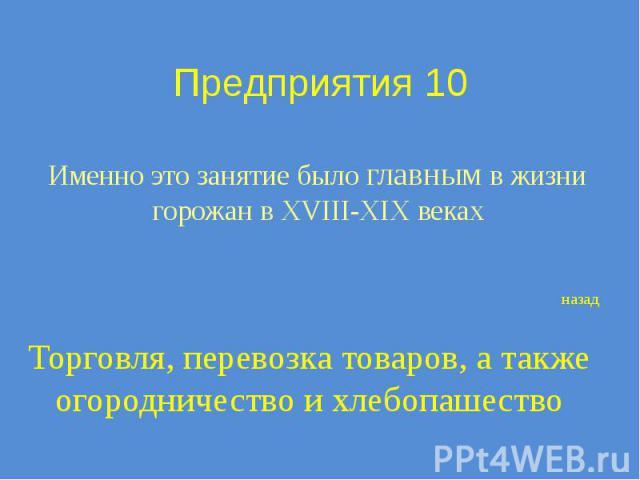 Предприятия 10 Именно это занятие было главным в жизни горожан в XVIII-XIX веках
