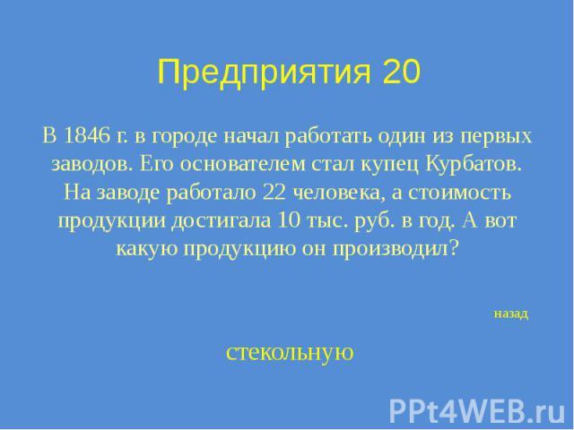 Предприятия 20 В 1846 г. в городе начал работать один из первых заводов. Его основателем стал купец Курбатов. На заводе работало 22 человека, а стоимость продукции достигала 10 тыс. руб. в год. А вот какую продукцию он производил?