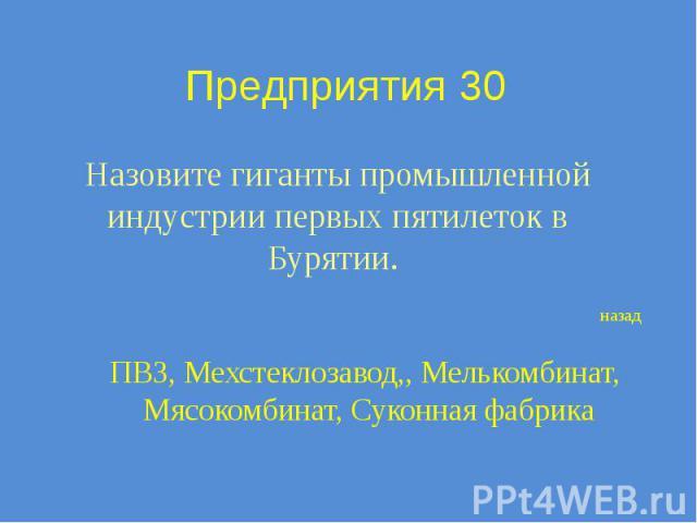 Предприятия 30 Назовите гиганты промышленной индустрии первых пятилеток в Бурятии.