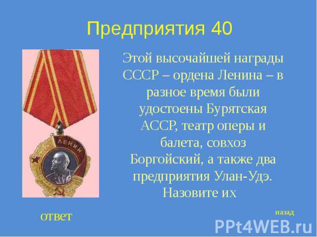 Предприятия 40 Этой высочайшей награды СССР – ордена Ленина – в разное время были удостоены Бурятская АССР, театр оперы и балета, совхоз Боргойский, а также два предприятия Улан-Удэ. Назовите их