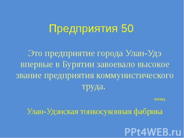 Предприятия 50 Это предприятие города Улан-Удэ впервые в Бурятии завоевало высокое звание предприятия коммунистического труда.