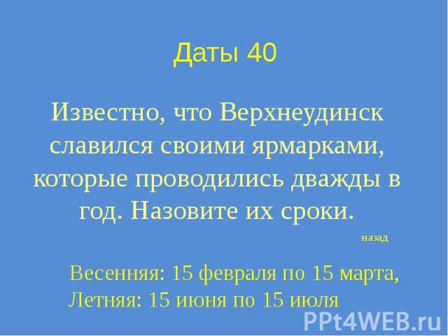 Даты 40 Известно, что Верхнеудинск славился своими ярмарками, которые проводились дважды в год. Назовите их сроки.
