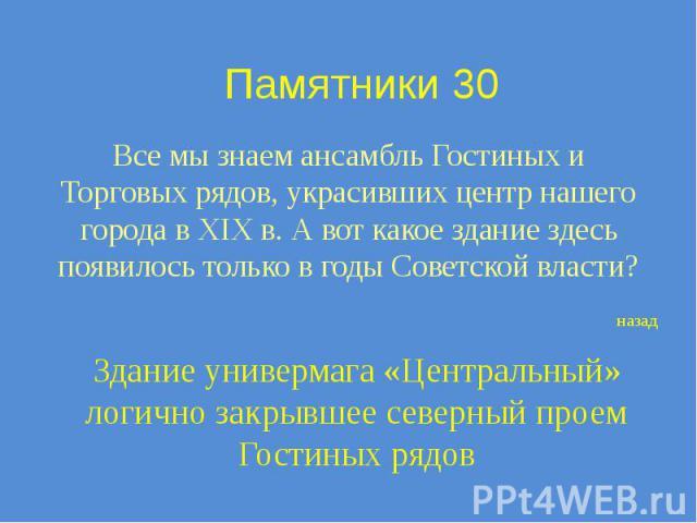 Памятники 30 Все мы знаем ансамбль Гостиных и Торговых рядов, украсивших центр нашего города в XIX в. А вот какое здание здесь появилось только в годы Советской власти?
