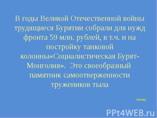 В годы Великой Отечественной войны трудящиеся Бурятии собрали для нужд фронта 59 млн. рублей, в т.ч. и на постройку танковой колонны«Социалистическая Бурят-Монголия». Это своеобразный памятник самоотверженности тружеников тыла