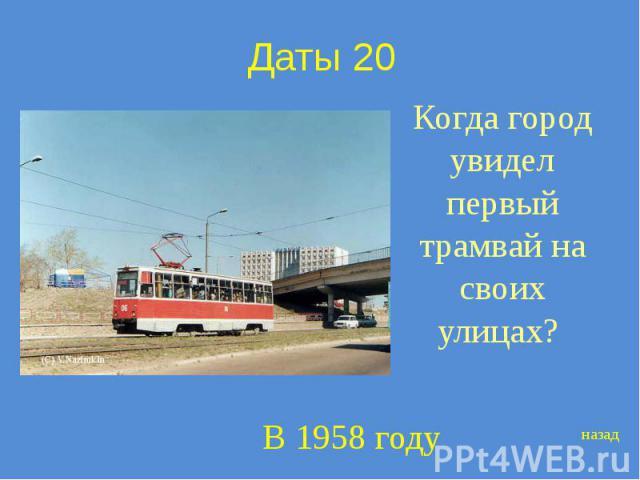Даты 20 Когда город увидел первый трамвай на своих улицах?