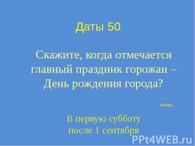 Даты 50 Скажите, когда отмечается главный праздник горожан – День рождения города?