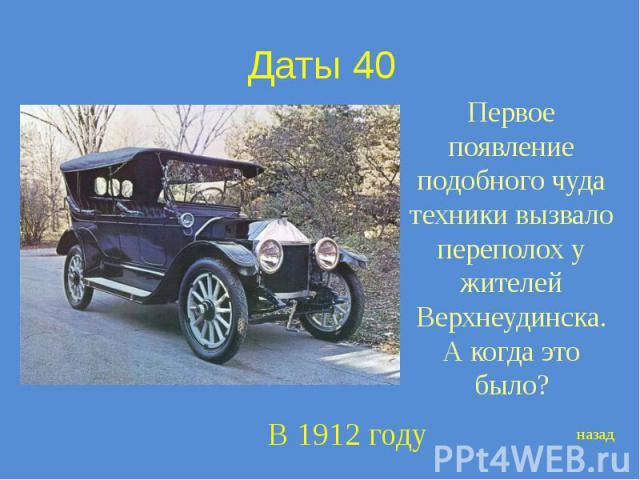 Даты 40 Первое появление подобного чуда техники вызвало переполох у жителей Верхнеудинска. А когда это было?