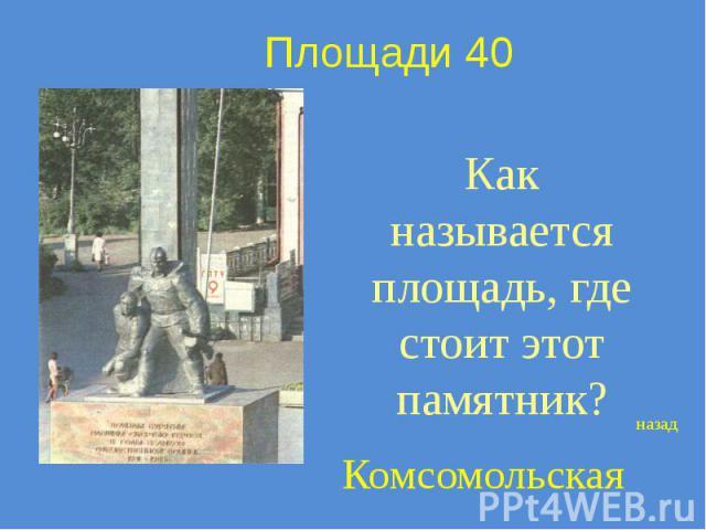 Площади 40 Как называется площадь, где стоит этот памятник?