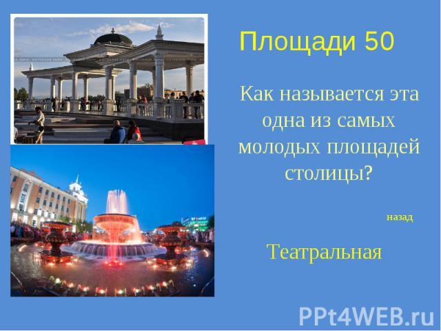 Площади 50 Как называется эта одна из самых молодых площадей столицы?