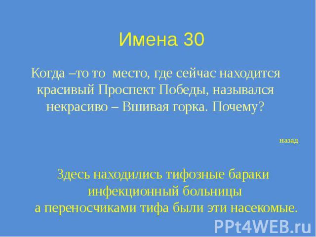 Имена 30 Когда –то то место, где сейчас находится красивый Проспект Победы, назывался некрасиво – Вшивая горка. Почему?